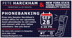 Pete Harckham (Democrat for NY Senate) and New York State Young Democrats Disability Caucus Phonebanking September 28 6:30 PM. Drop into Senator Harckham's virtual office of our upcoming Zoom phonebanks to call voters and connect with your fellow volunteers. See you there! For more info contact Liv Bespolka: (914) 806-1456 livbespolka@gmail.com.